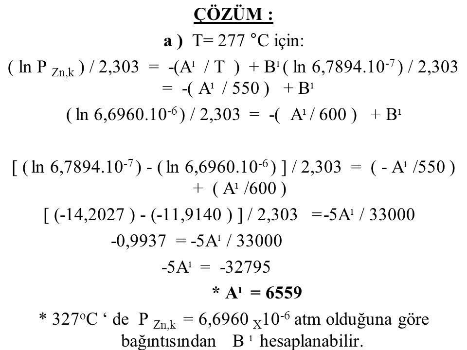 ÇÖZÜM : a ) T= 277 °C için: ( ln P Zn,k ) / 2,303 = -(Aı / T ) + Bı ( ln 6,7894.10-7 ) / 2,303 = -( Aı / 550 ) + Bı ( ln 6,6960.10-6 ) / 2,303 = -( Aı / 600 ) + Bı [ ( ln 6,7894.10-7 ) - ( ln 6,6960.10-6 ) ] / 2,303 = ( - Aı /550 ) + ( Aı /600 ) [ (-14,2027 ) - (-11,9140 ) ] / 2,303 = -5Aı / 33000 -0,9937 = -5Aı / 33000 -5Aı = -32795 * Aı = 6559 * 327oC ' de P Zn,k = 6,6960 X10-6 atm olduğuna göre bağıntısından B ı hesaplanabilir.